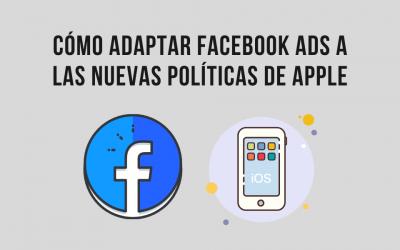 Cómo adaptar Facebook Ads a las nuevas políticas de Apple